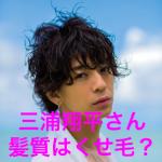 三浦翔平さんのパーマ風の髪型について「髪質はくせ毛?」最近はショート?