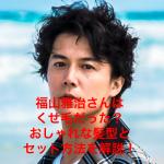 【2019年最新】簡単に福山雅治さん風『ショート』の髪型にセットする方法!