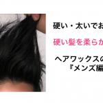 髪が硬い人のためのヘアワックス『メンズ編』