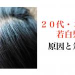 20代、30代で若白髪になる原因とその対策『メンズ編』